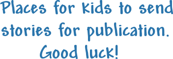 Places for kids to sendstories for publication.      Good luck!