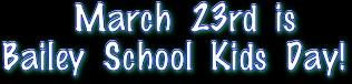 March 23rd is  Bailey School Kids Day!